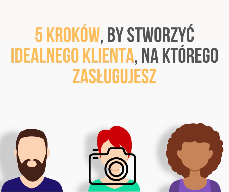 5 Kroków, By Stworzyć Idealnego Klienta, Na którego Zasługujesz - Bogaty Fotograf